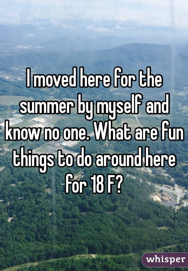 I moved here for the summer by myself and know no one. What are fun things to do around here for 18 F?