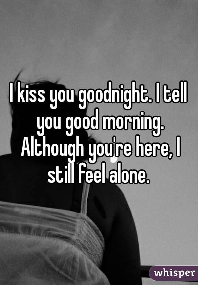 I kiss you goodnight. I tell you good morning. Although you're here, I still feel alone.