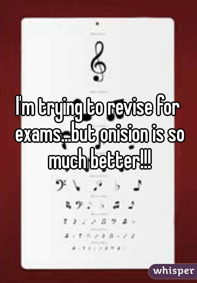 I'm trying to revise for exams...but onision is so much better!!!