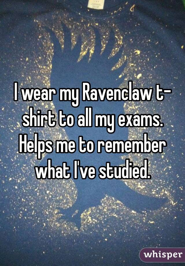 I wear my Ravenclaw t-shirt to all my exams. Helps me to remember what I've studied.
