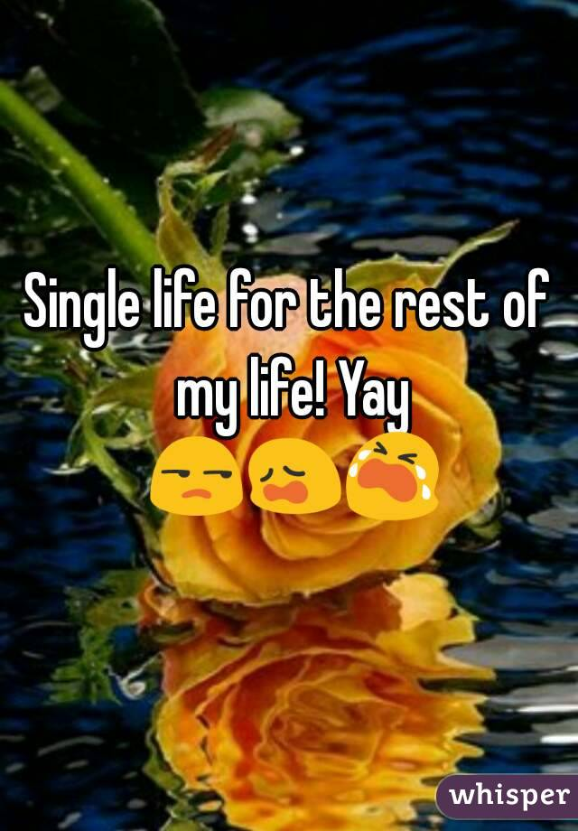 Single life for the rest of my life! Yay 😒😩😭