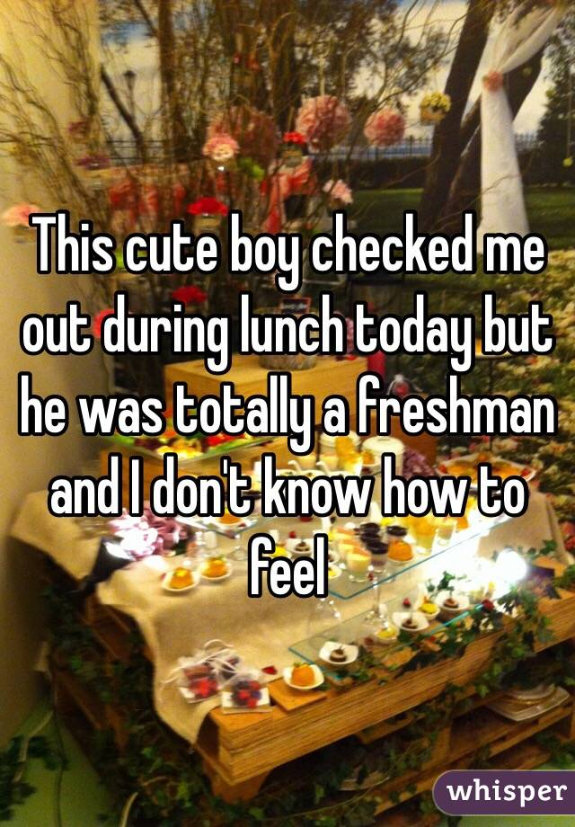 This cute boy checked me out during lunch today but he was totally a freshman and I don't know how to feel