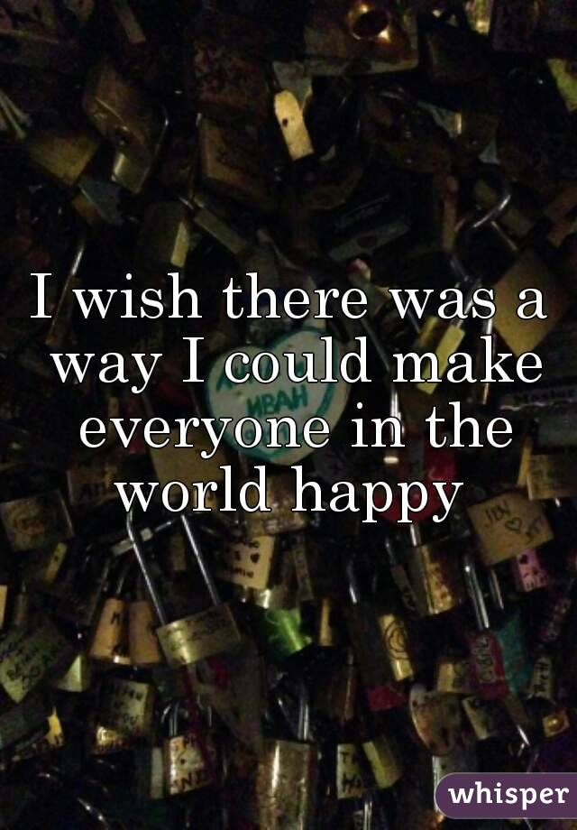 I wish there was a way I could make everyone in the world happy