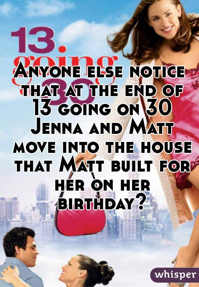 Anyone else notice that at the end of 13 going on 30 Jenna and Matt move into the house that Matt built for her on her birthday?