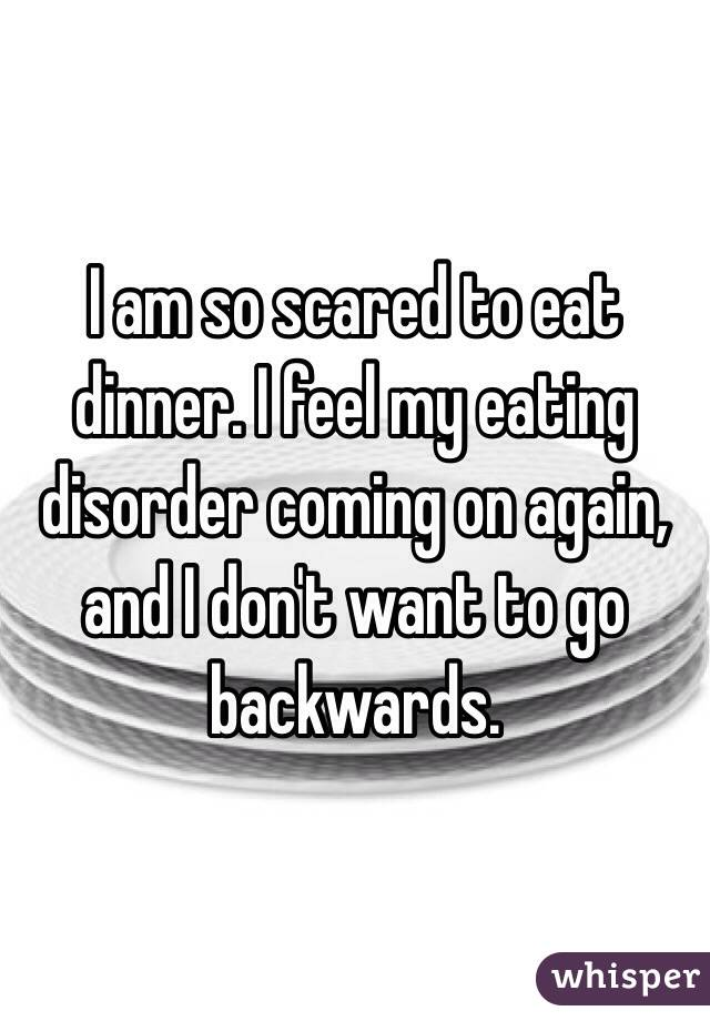 I am so scared to eat dinner. I feel my eating disorder coming on again, and I don't want to go backwards.