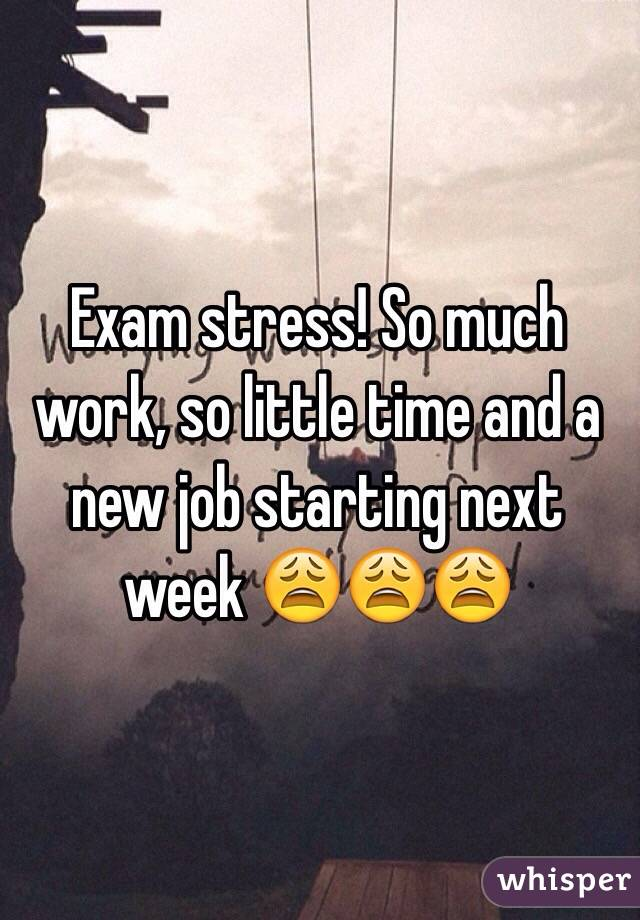 Exam stress! So much work, so little time and a new job starting next week 😩😩😩