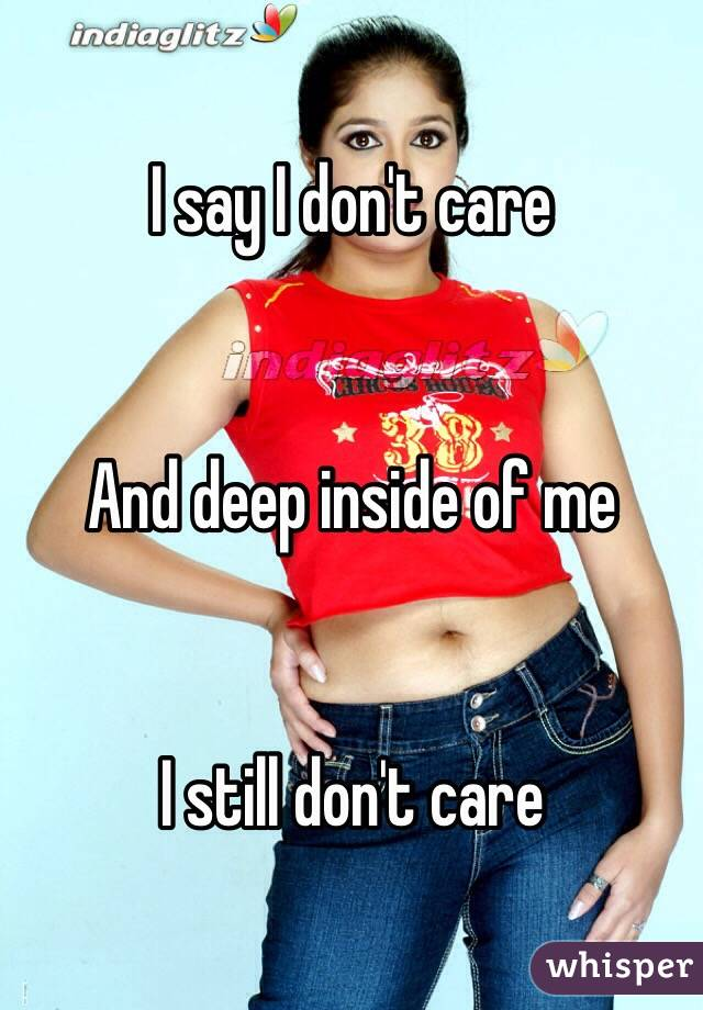I say I don't care   And deep inside of me   I still don't care