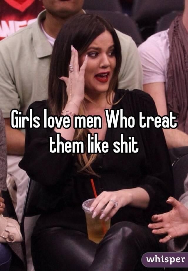Girls love men Who treat them like shit