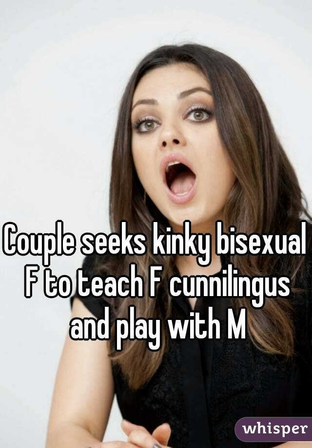 Couple seeks kinky bisexual F to teach F cunnilingus and play with M