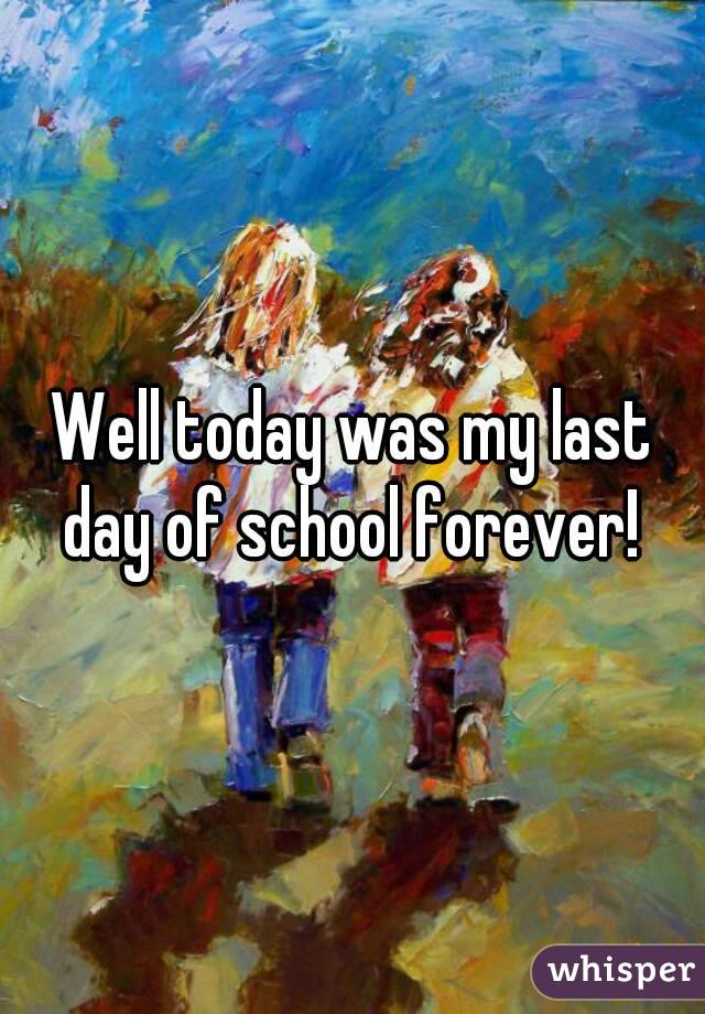 Well today was my last day of school forever!