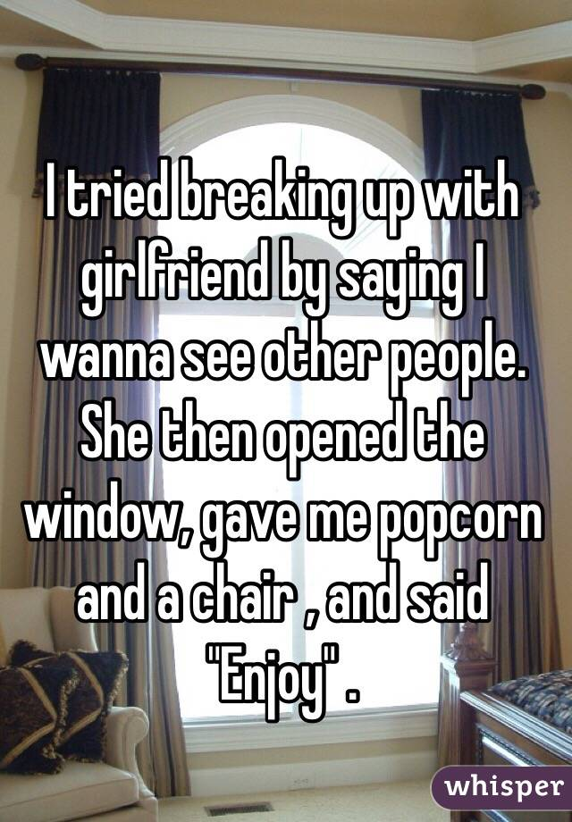 "I tried breaking up with girlfriend by saying I wanna see other people. She then opened the window, gave me popcorn and a chair , and said ""Enjoy"" ."