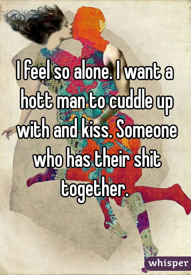 I feel so alone. I want a hott man to cuddle up with and kiss. Someone who has their shit together.