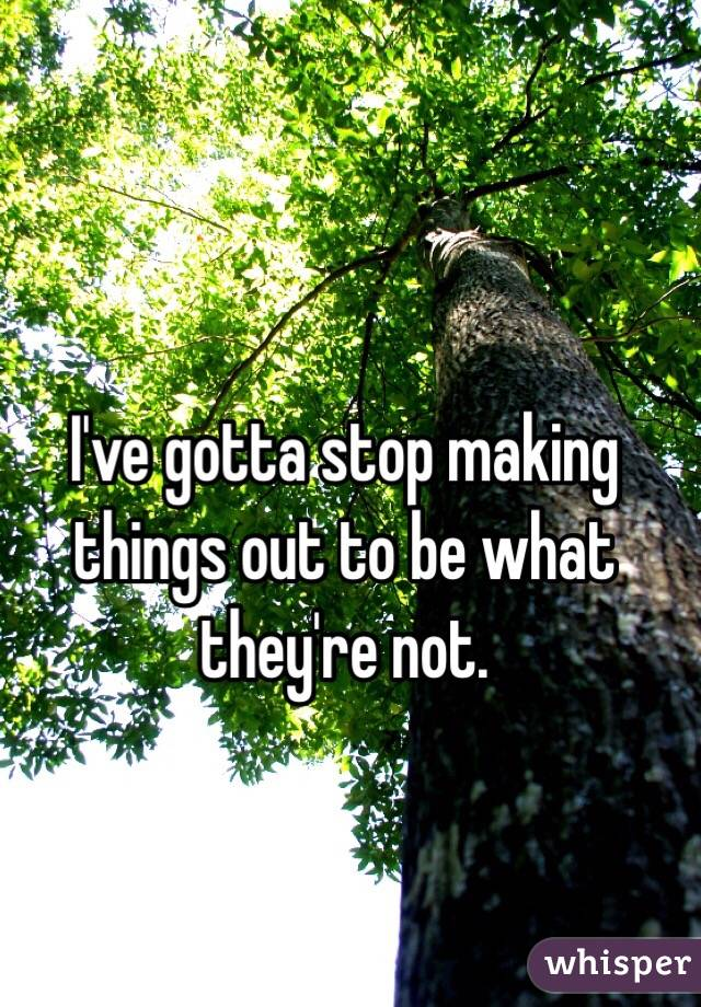 I've gotta stop making things out to be what they're not.