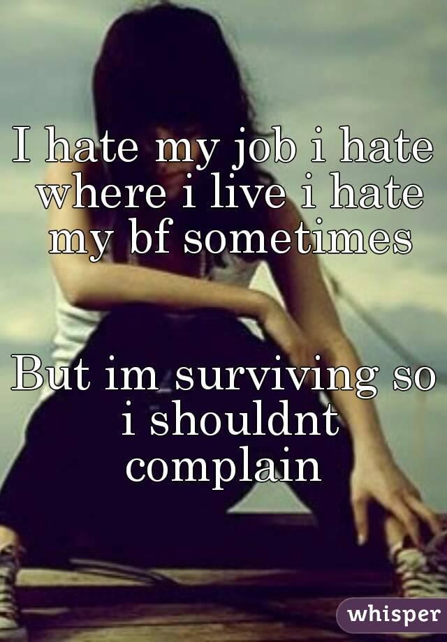 I hate my job i hate where i live i hate my bf sometimes   But im surviving so i shouldnt complain