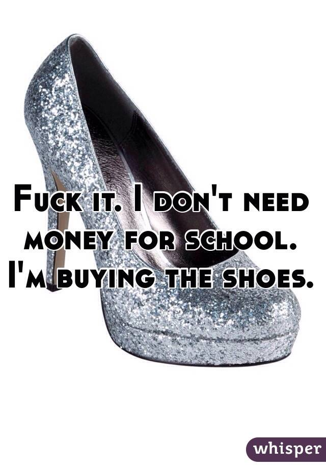Fuck it. I don't need money for school. I'm buying the shoes.
