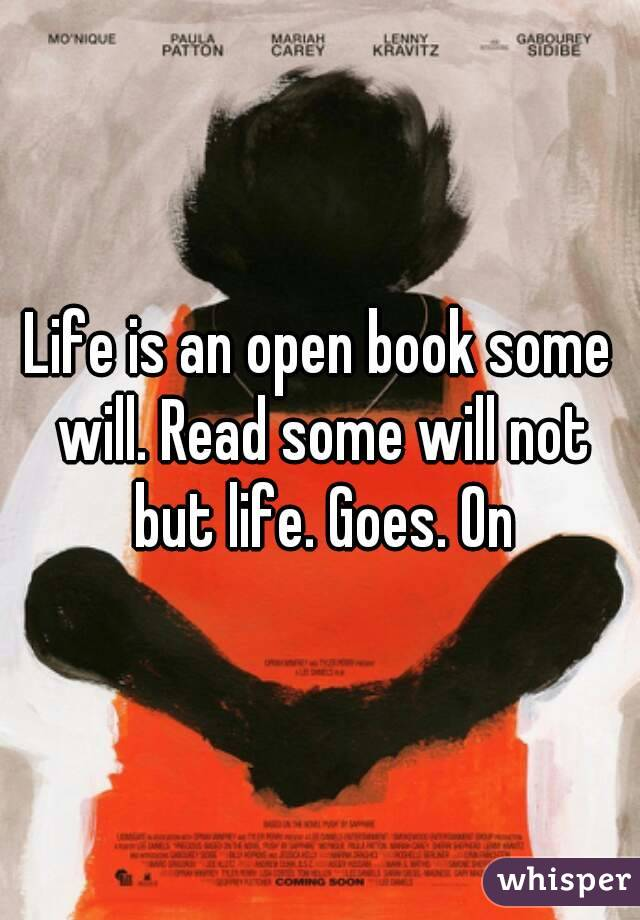 Life is an open book some will. Read some will not but life. Goes. On