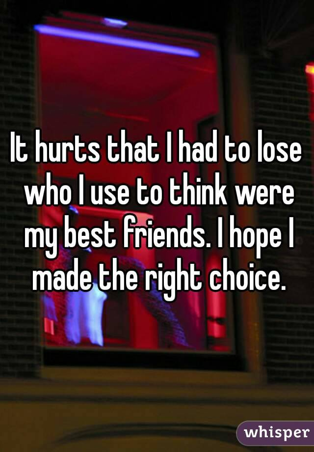 It hurts that I had to lose who I use to think were my best friends. I hope I made the right choice.