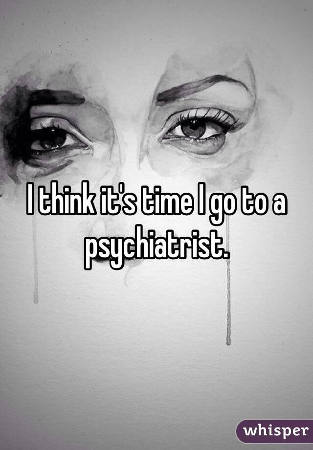 I think it's time I go to a psychiatrist.