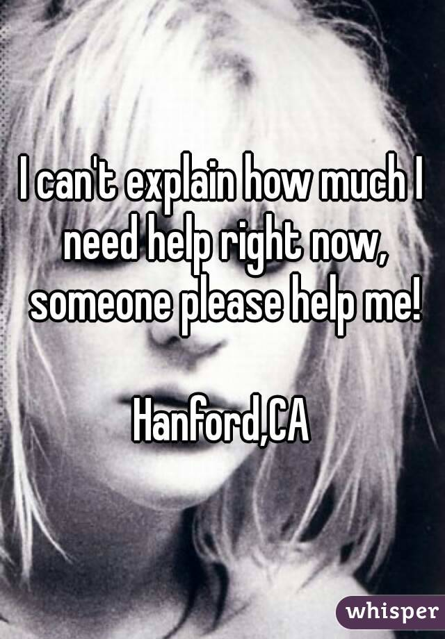 I can't explain how much I need help right now, someone please help me!  Hanford,CA