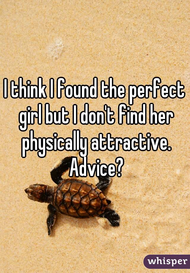 I think I found the perfect girl but I don't find her physically attractive. Advice?
