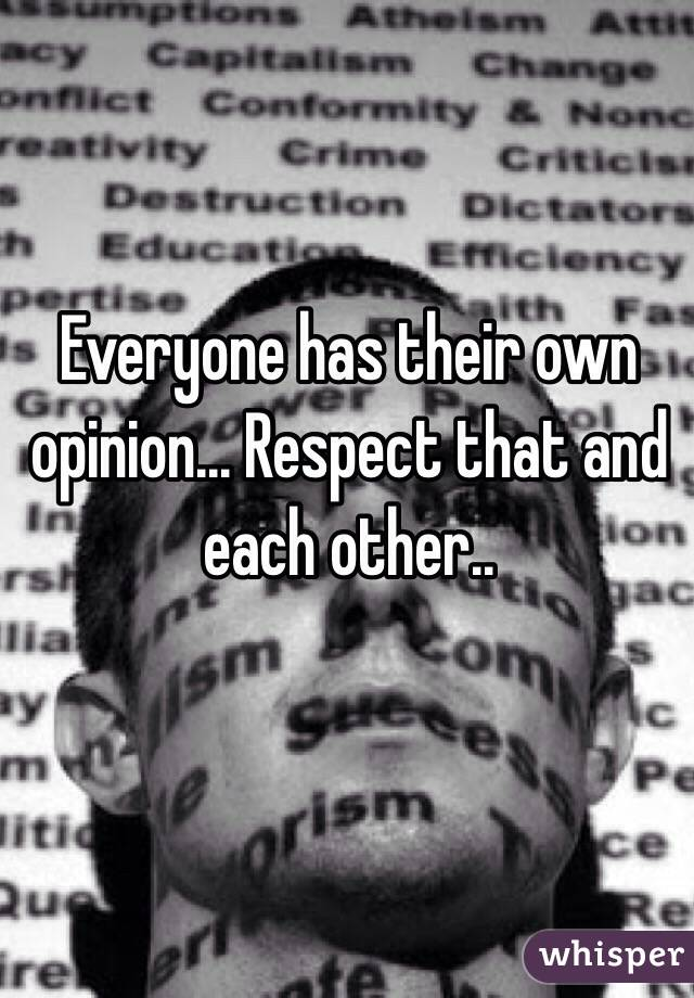Everyone has their own opinion... Respect that and each other..