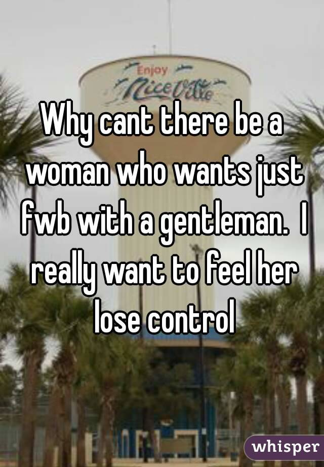 Why cant there be a woman who wants just fwb with a gentleman.  I really want to feel her lose control