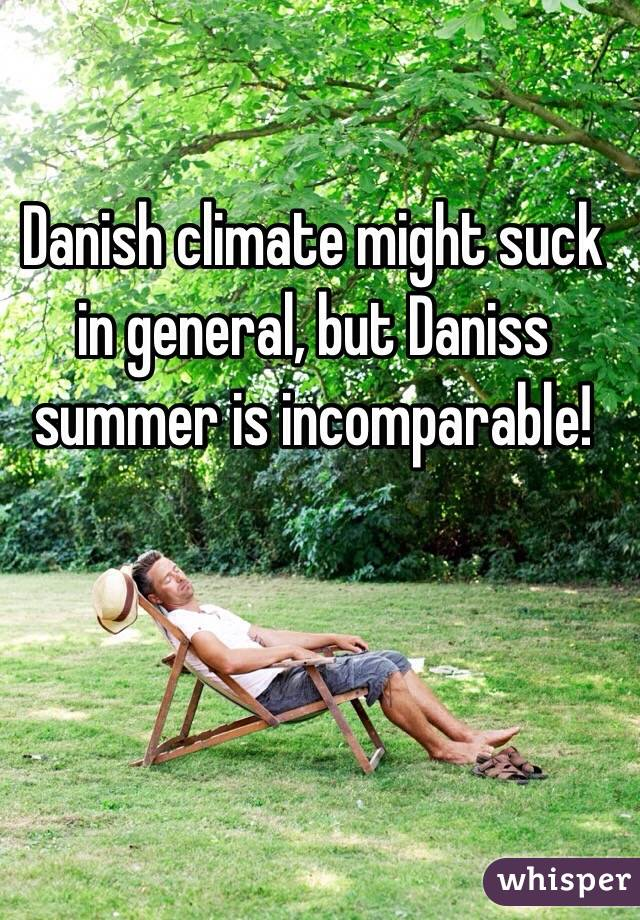 Danish climate might suck in general, but Daniss summer is incomparable!