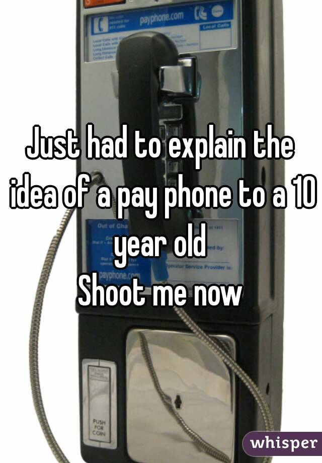 Just had to explain the idea of a pay phone to a 10 year old  Shoot me now
