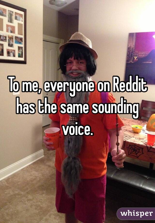 To me, everyone on Reddit has the same sounding voice.