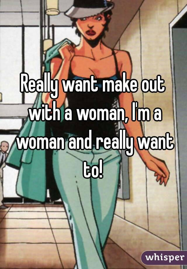 Really want make out with a woman, I'm a woman and really want to!