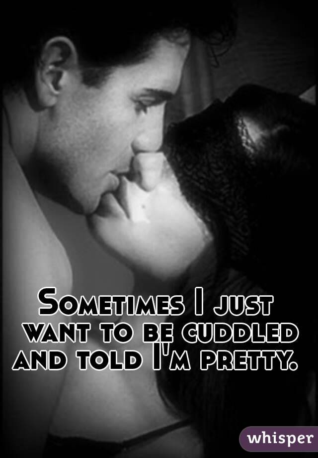 Sometimes I just want to be cuddled and told I'm pretty.