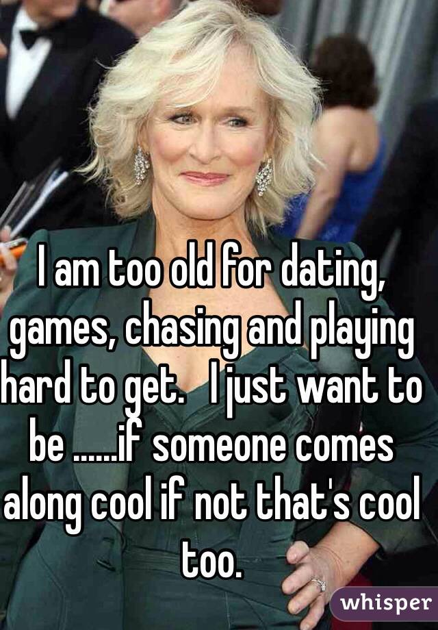I am too old for dating, games, chasing and playing hard to get.   I just want to be ......if someone comes along cool if not that's cool too.