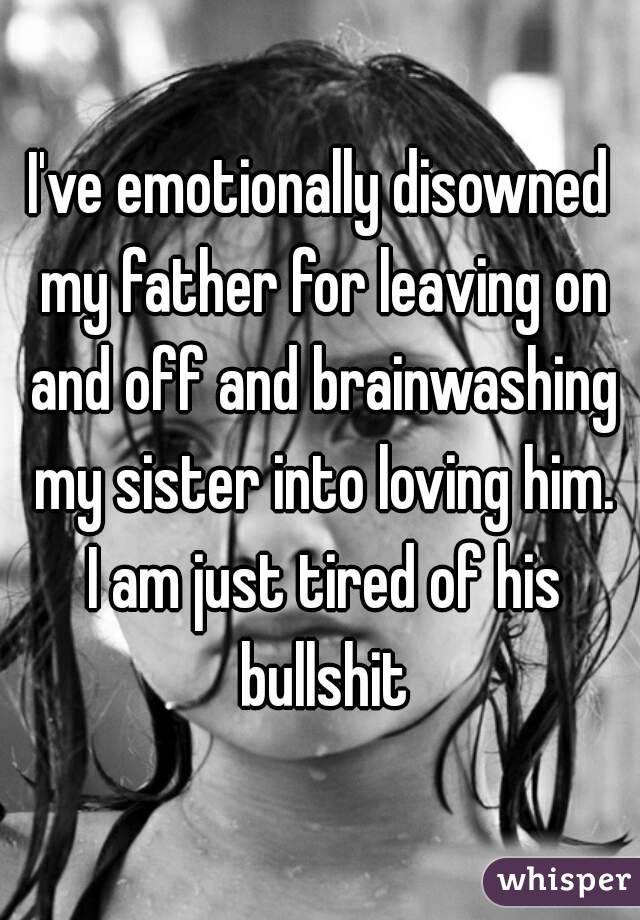 I've emotionally disowned my father for leaving on and off and brainwashing my sister into loving him. I am just tired of his bullshit