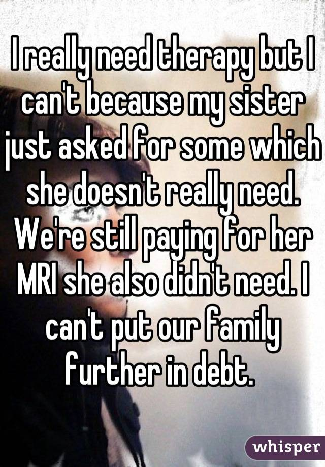 I really need therapy but I can't because my sister just asked for some which she doesn't really need. We're still paying for her MRI she also didn't need. I can't put our family further in debt.