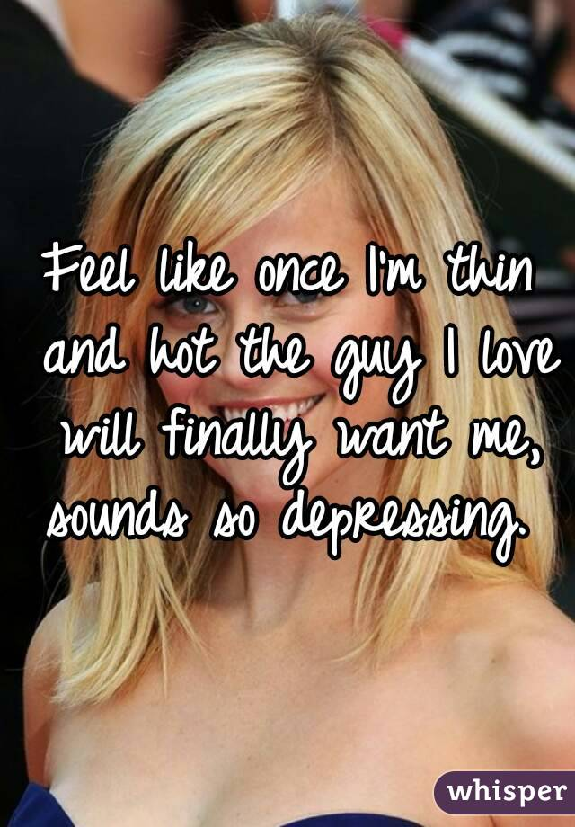 Feel like once I'm thin and hot the guy I love will finally want me, sounds so depressing.