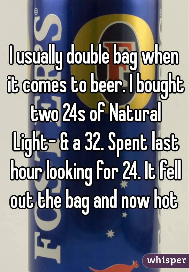 I usually double bag when it comes to beer. I bought two 24s of Natural Light- & a 32. Spent last hour looking for 24. It fell out the bag and now hot