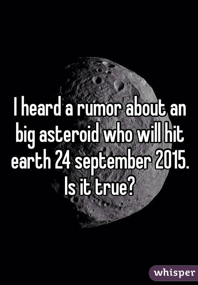 I heard a rumor about an big asteroid who will hit earth 24 september 2015. Is it true?