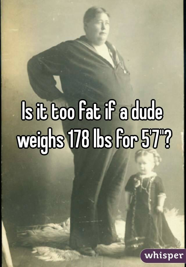 """Is it too fat if a dude weighs 178 lbs for 5'7""""?"""