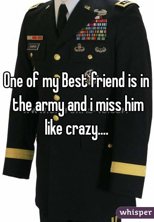 One of my Best friend is in the army and i miss him like crazy....