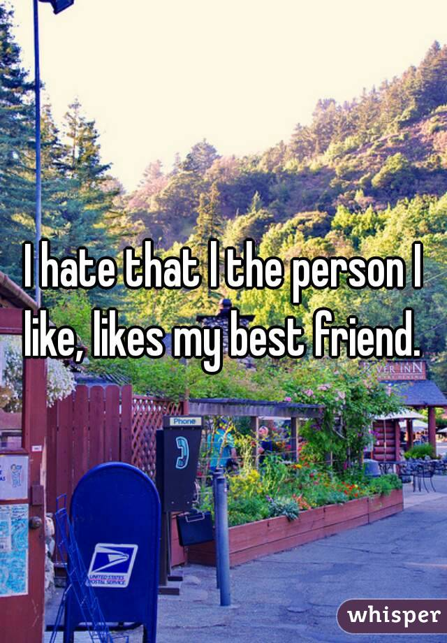 I hate that l the person I like, likes my best friend.