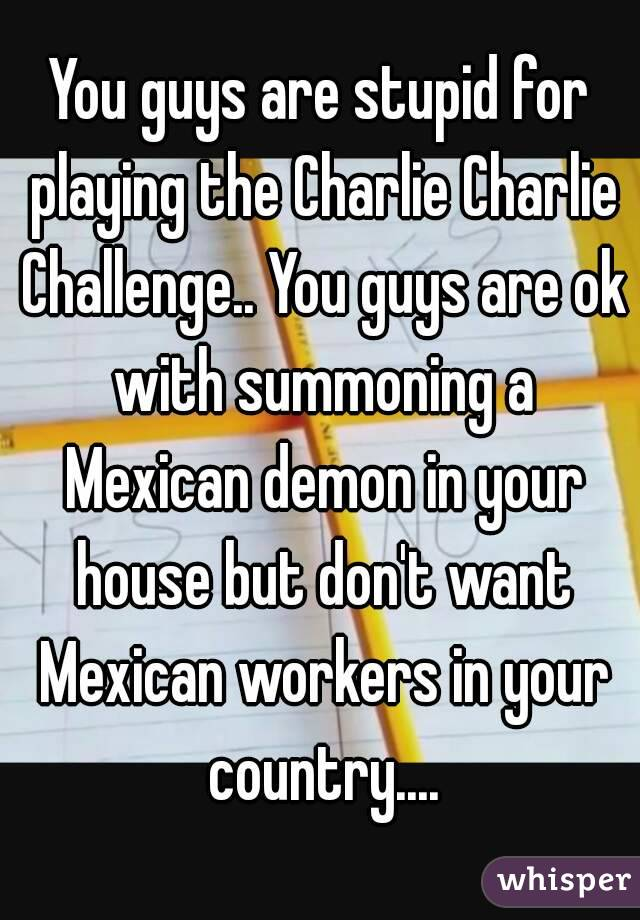 You guys are stupid for playing the Charlie Charlie Challenge.. You guys are ok with summoning a Mexican demon in your house but don't want Mexican workers in your country....