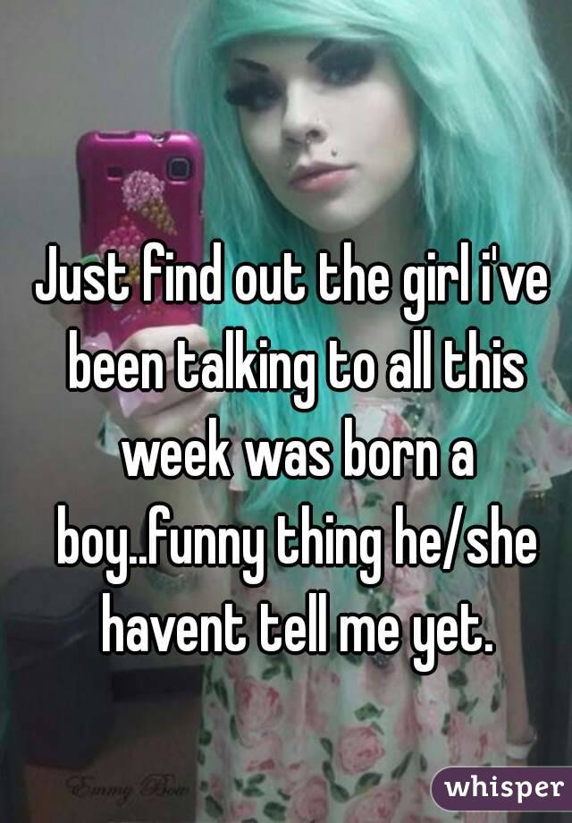 Just find out the girl i've been talking to all this week was born a boy..funny thing he/she havent tell me yet.