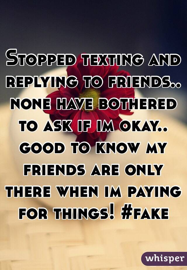 Stopped texting and replying to friends.. none have bothered to ask if im okay.. good to know my friends are only there when im paying for things! #fake