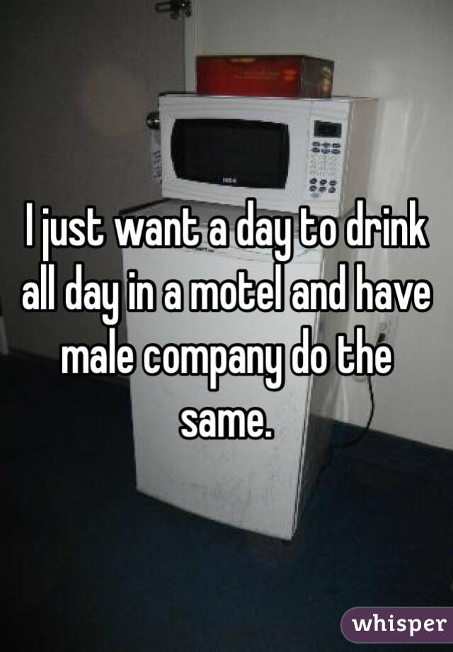 I just want a day to drink all day in a motel and have male company do the same.