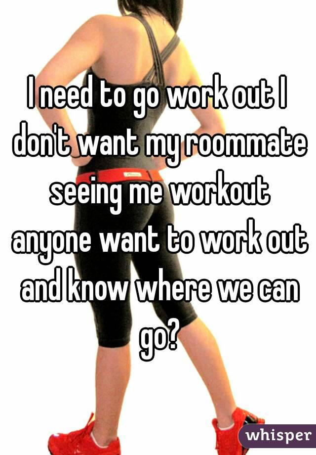 I need to go work out I don't want my roommate seeing me workout anyone want to work out and know where we can go?