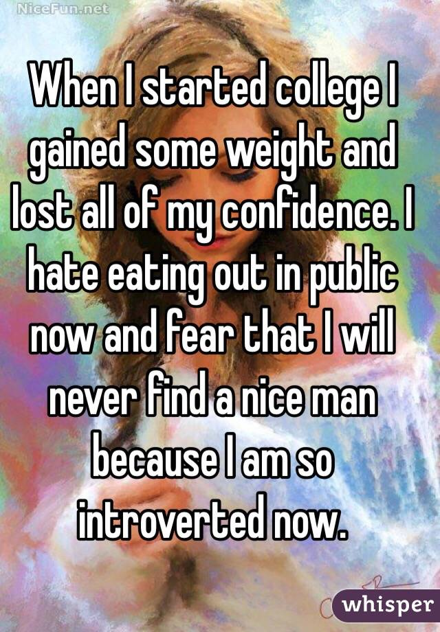 When I started college I gained some weight and lost all of my confidence. I hate eating out in public now and fear that I will never find a nice man because I am so introverted now.