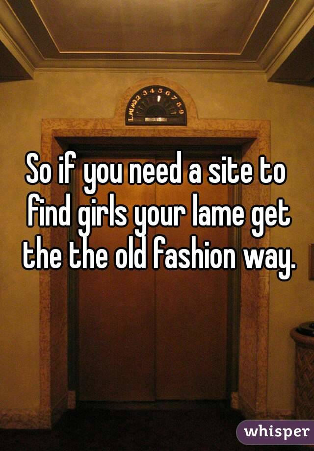 So if you need a site to find girls your lame get the the old fashion way.