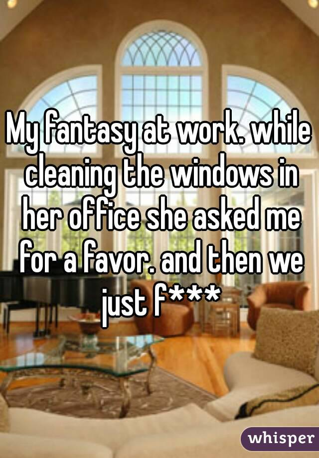 My fantasy at work. while cleaning the windows in her office she asked me for a favor. and then we just f***
