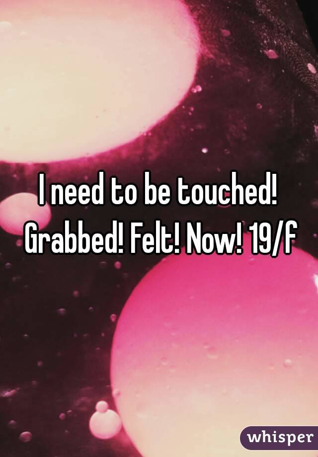 I need to be touched! Grabbed! Felt! Now! 19/f