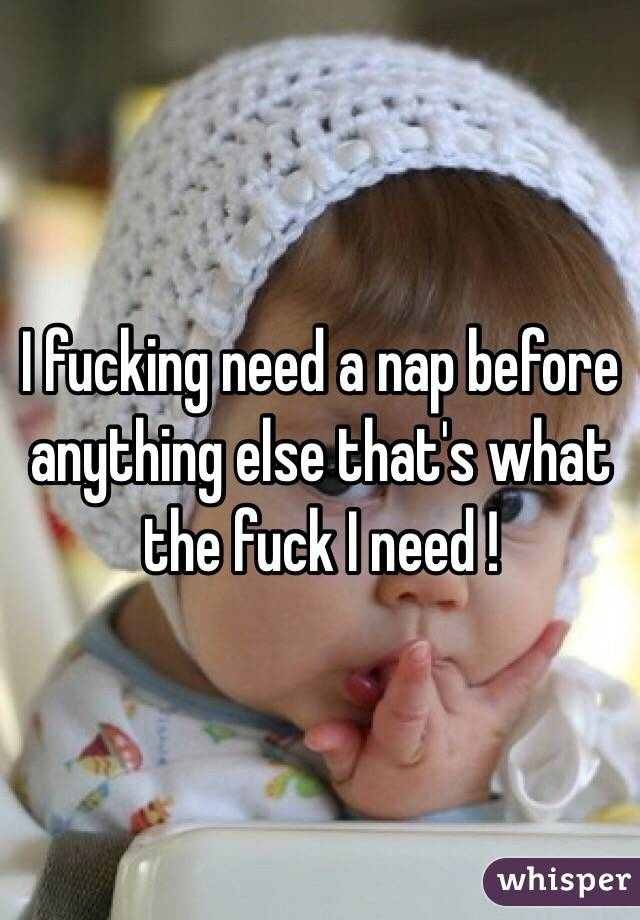 I fucking need a nap before anything else that's what the fuck I need !